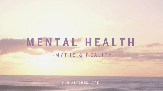 Mental Health ~ Myths and Reality
