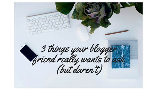 3 things your blogger friend really wants to ask (but daren't)