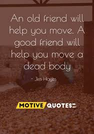 friendship quote - a good friend will help you move, a best friend will help you move a body